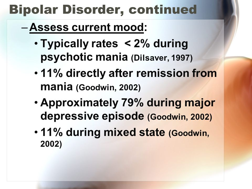 Bipolar Disorder, continued –Assess current mood: Typically rates < 2% during psychotic mania (Dilsaver, 1997) 11% directly after remission from mania