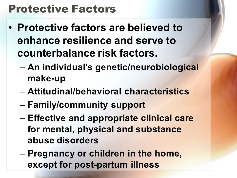 Protective Factors Protective factors are believed to enhance resilience and serve to counterbalance risk factors. –An individual's genetic/neurobiolo
