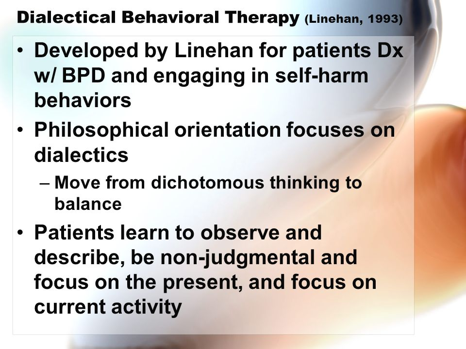 Dialectical Behavioral Therapy (Linehan, 1993) Developed by Linehan for patients Dx w/ BPD and engaging in self-harm behaviors Philosophical orientati