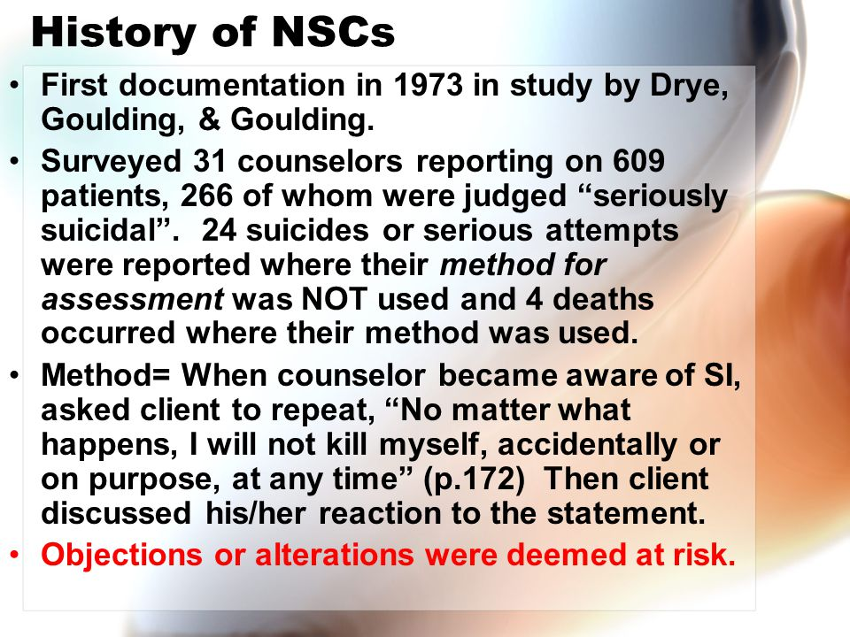 History of NSCs First documentation in 1973 in study by Drye, Goulding, & Goulding. Surveyed 31 counselors reporting on 609 patients, 266 of whom were