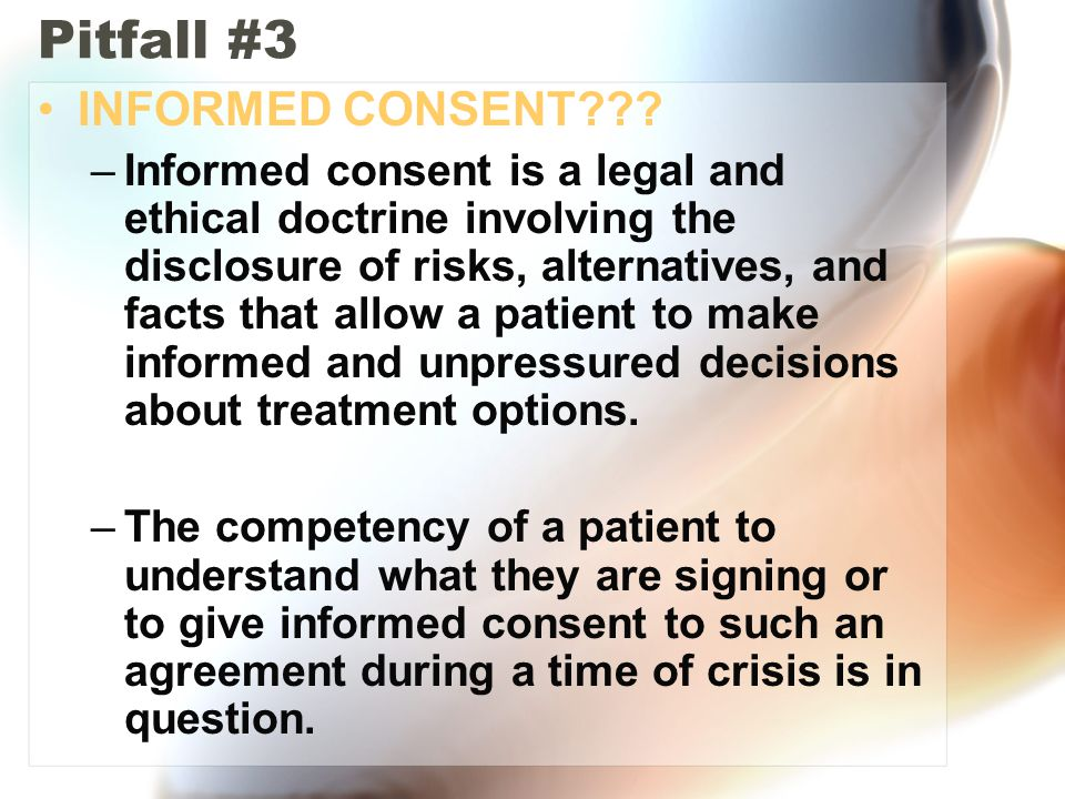 Pitfall #3 INFORMED CONSENT??? –Informed consent is a legal and ethical doctrine involving the disclosure of risks, alternatives, and facts that allow
