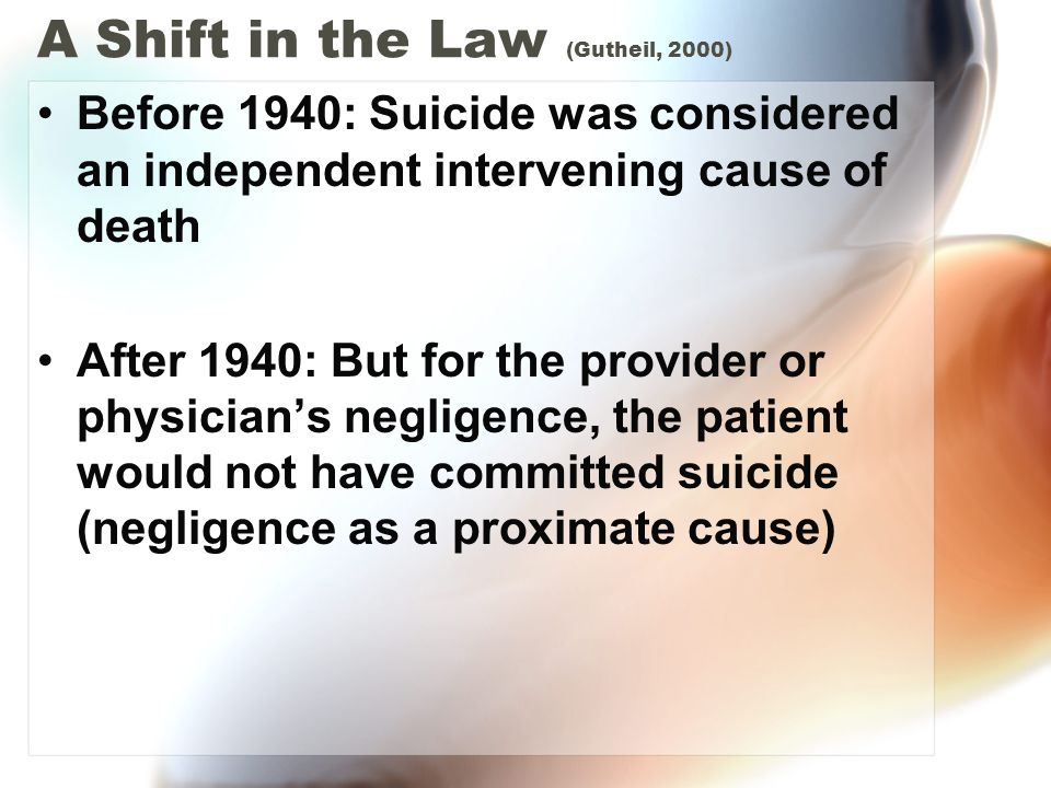A Shift in the Law (Gutheil, 2000) Before 1940: Suicide was considered an independent intervening cause of death After 1940: But for the provider or p