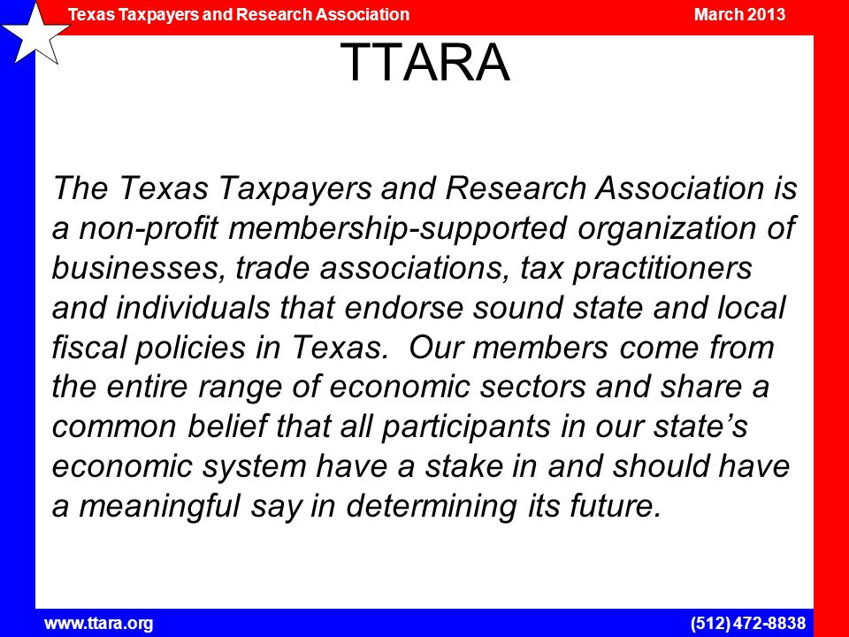 Texas Taxpayers and Research Association March 2013 www.ttara.org(512) 472-8838 TTARA The Texas Taxpayers and Research Association is a non-profit membership-supported organization of businesses, trade associations, tax practitioners and individuals that endorse sound state and local fiscal policies in Texas.