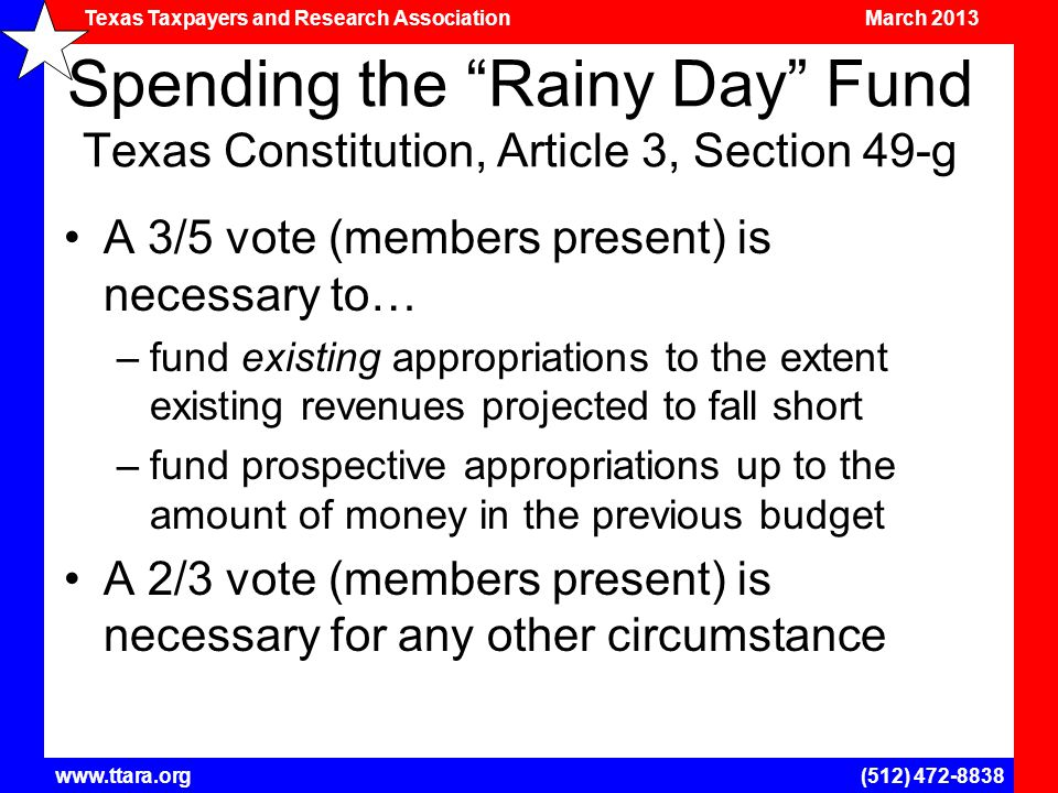 Texas Taxpayers and Research Association March 2013 www.ttara.org(512) 472-8838 Spending the Rainy Day Fund Texas Constitution, Article 3, Section 49-g A 3/5 vote (members present) is necessary to… –fund existing appropriations to the extent existing revenues projected to fall short –fund prospective appropriations up to the amount of money in the previous budget A 2/3 vote (members present) is necessary for any other circumstance