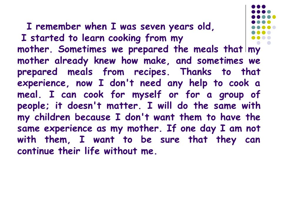 I remember when I was seven years old, I started to learn cooking from my mother. Sometimes we prepared the meals that my mother already knew how make