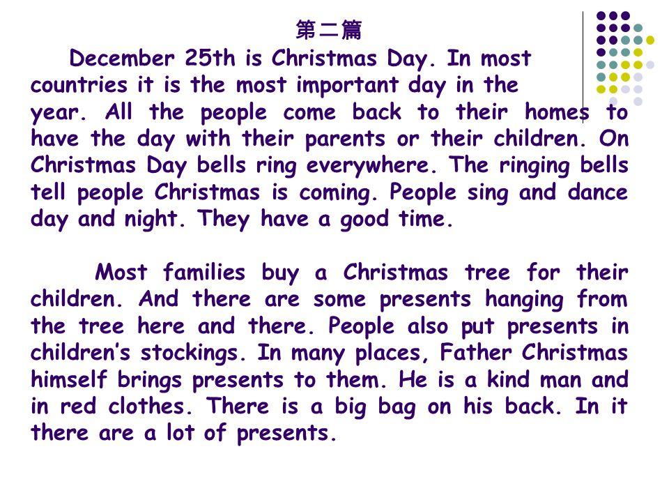 第二篇 December 25th is Christmas Day. In most countries it is the most important day in the year. All the people come back to their homes to have the da