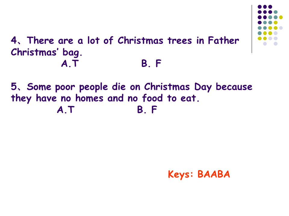 4 、 There are a lot of Christmas trees in Father Christmas' bag. A.T B. F 5 、 Some poor people die on Christmas Day because they have no homes and no