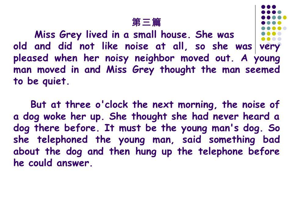 第三篇 Miss Grey lived in a small house. She was old and did not like noise at all, so she was very pleased when her noisy neighbor moved out. A young ma