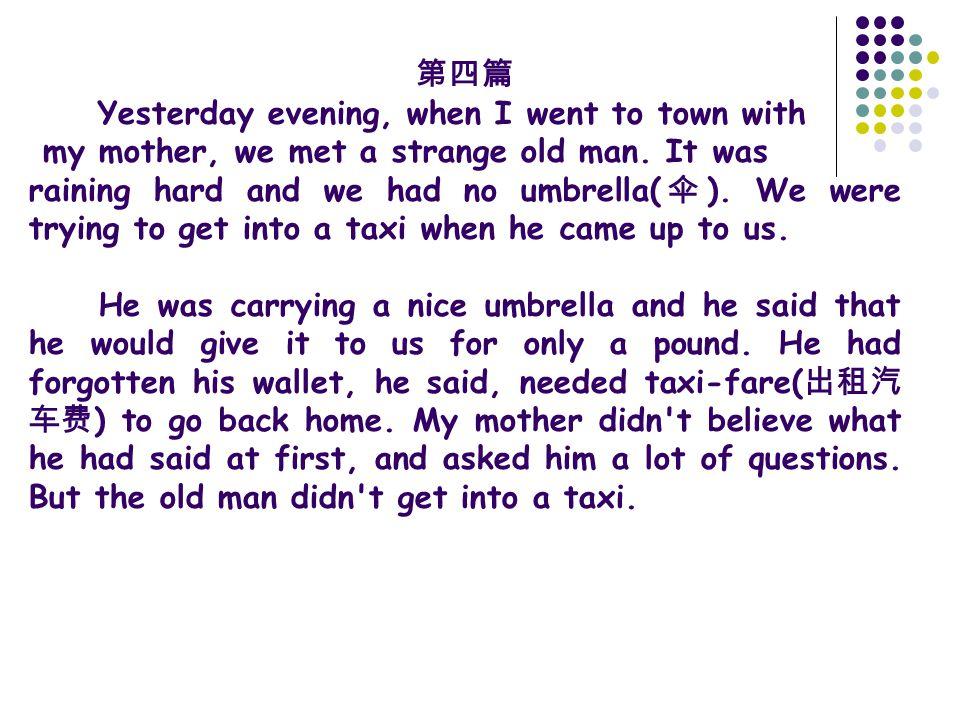 第四篇 Yesterday evening, when I went to town with my mother, we met a strange old man. It was raining hard and we had no umbrella( 伞 ). We were trying t