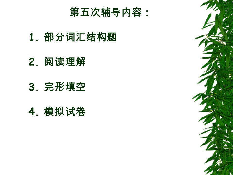 第五次辅导内容: 1. 部分词汇结构题 2. 阅读理解 3. 完形填空 4. 模拟试卷