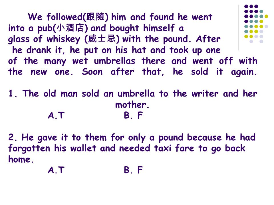 We followed( 跟随 ) him and found he went into a pub( 小酒店 ) and bought himself a glass of whiskey ( 威士忌 ) with the pound. After he drank it, he put on h