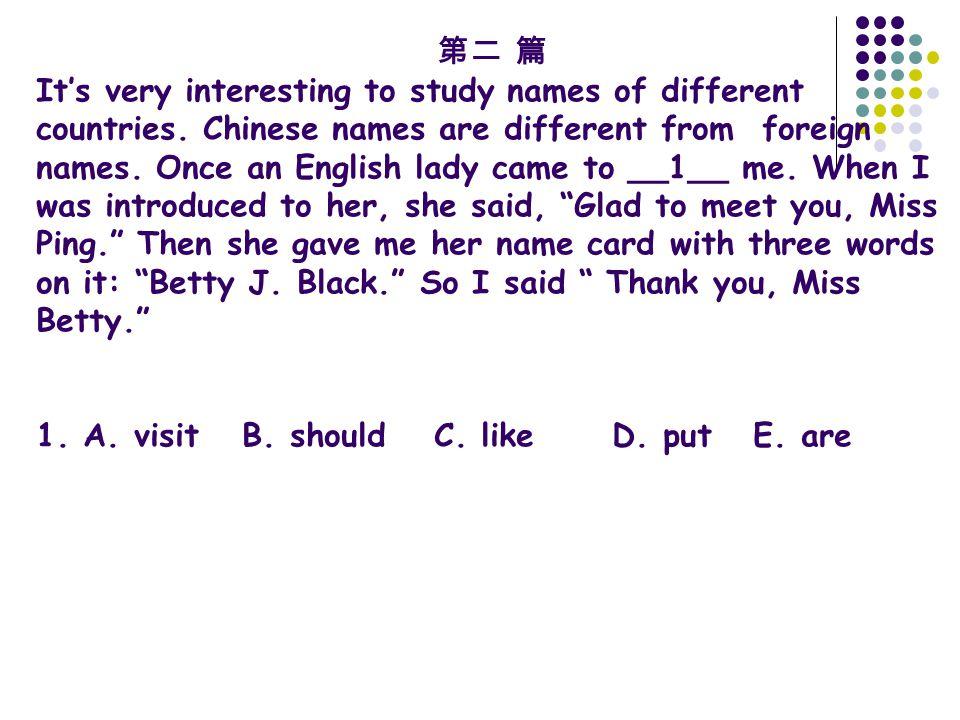 第二 篇 It's very interesting to study names of different countries. Chinese names are different from foreign names. Once an English lady came to __1__ m