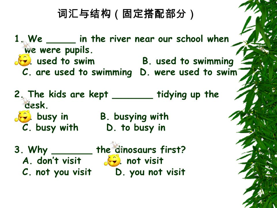 词汇与结构(固定搭配部分) 1. We _____ in the river near our school when we were pupils. A. used to swim B. used to swimming C. are used to swimming D. were used t