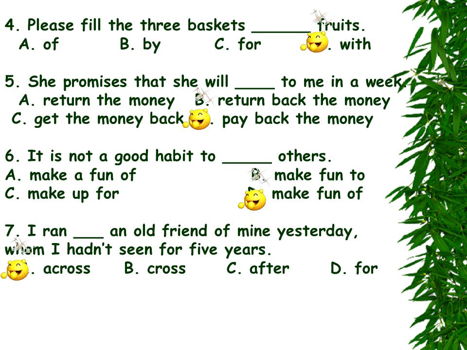 4. Please fill the three baskets ______ fruits. A. of B. by C. for D. with 5. She promises that she will ____ to me in a week. A. return the money B.