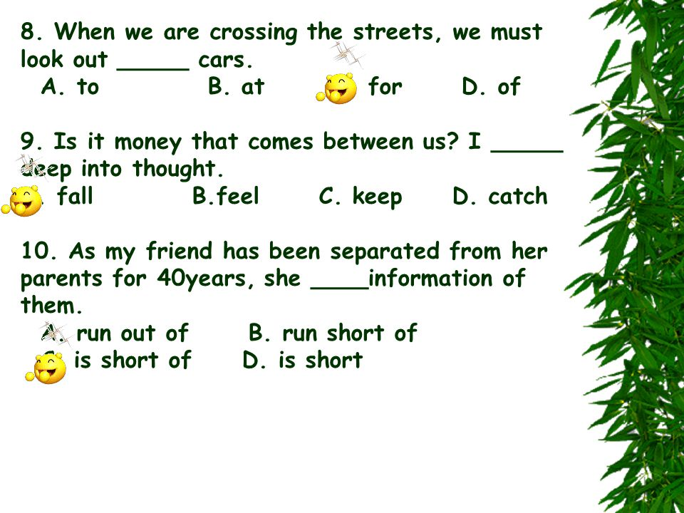 8. When we are crossing the streets, we must look out _____ cars. A. to B. at C. for D. of 9. Is it money that comes between us? I _____ deep into tho