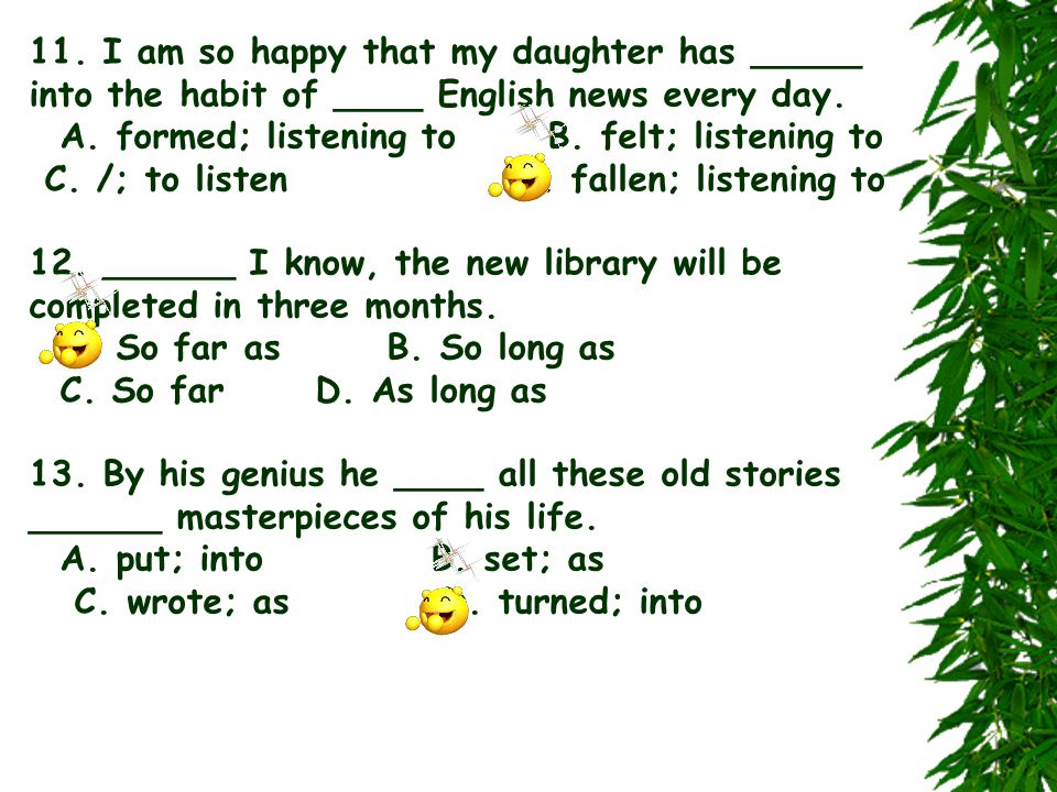 11. I am so happy that my daughter has _____ into the habit of ____ English news every day. A. formed; listening to B. felt; listening to C. /; to lis