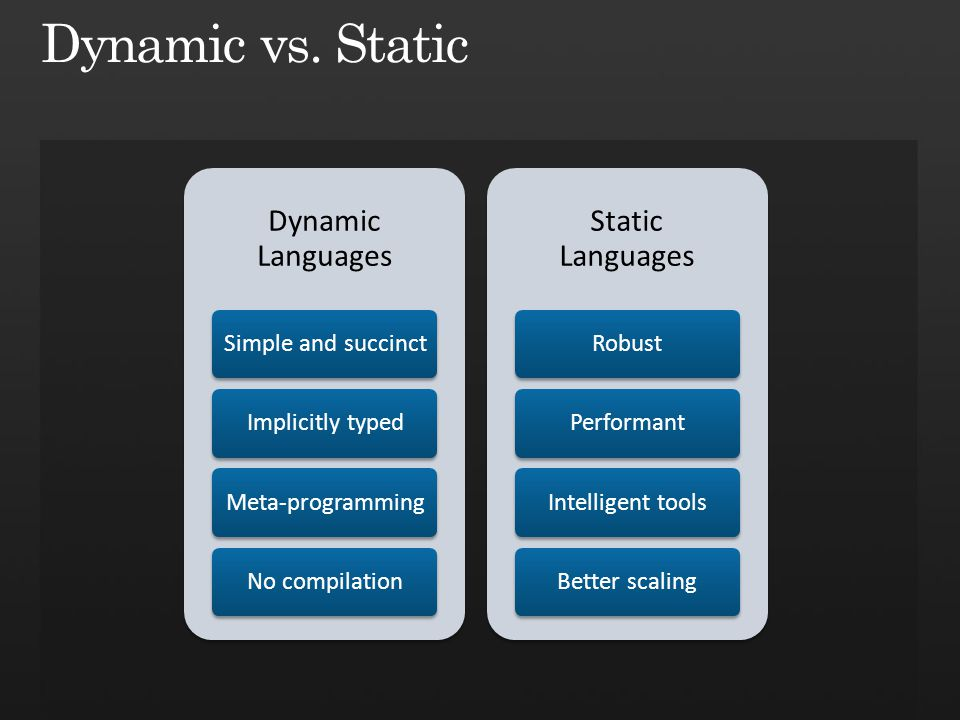 Dynamic Languages Simple and succinctImplicitly typedMeta-programmingNo compilation Static Languages RobustPerformantIntelligent toolsBetter scaling