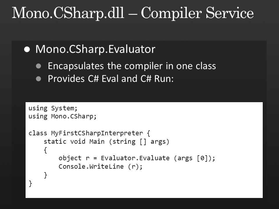 using System; using Mono.CSharp; class MyFirstCSharpInterpreter { static void Main (string [] args) { object r = Evaluator.Evaluate (args [0]); Consol