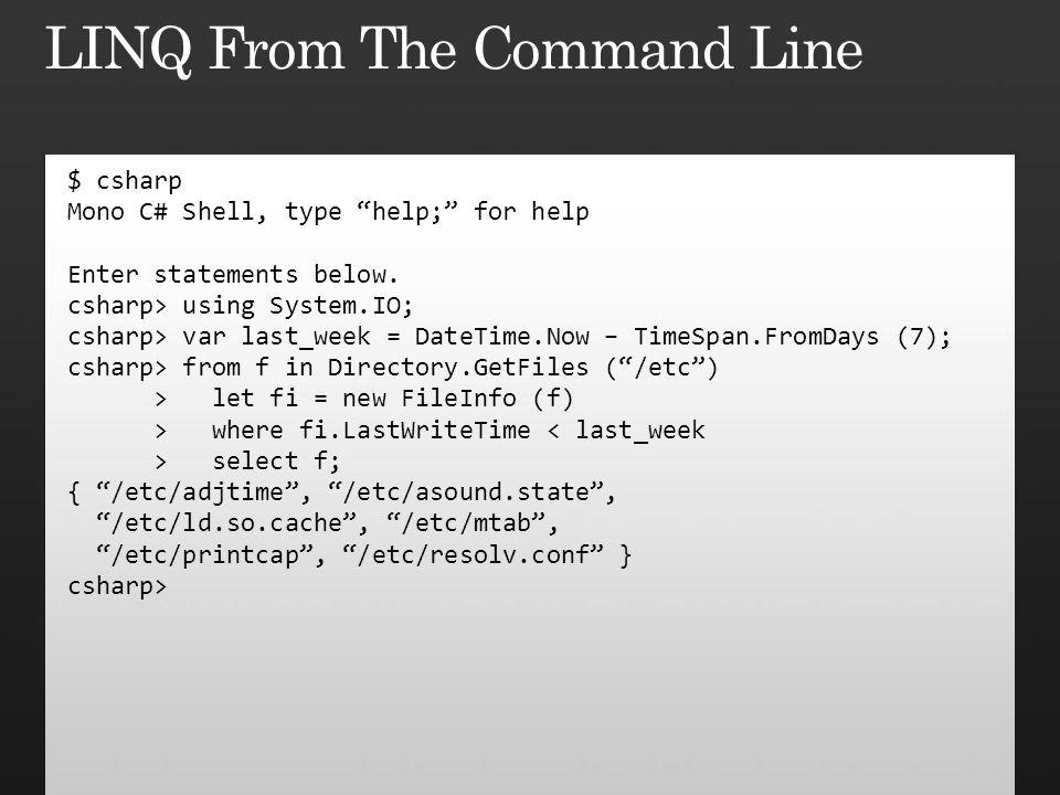 "$ csharp Mono C# Shell, type ""help;"" for help Enter statements below. csharp> using System.IO; csharp> var last_week = DateTime.Now – TimeSpan.FromDay"