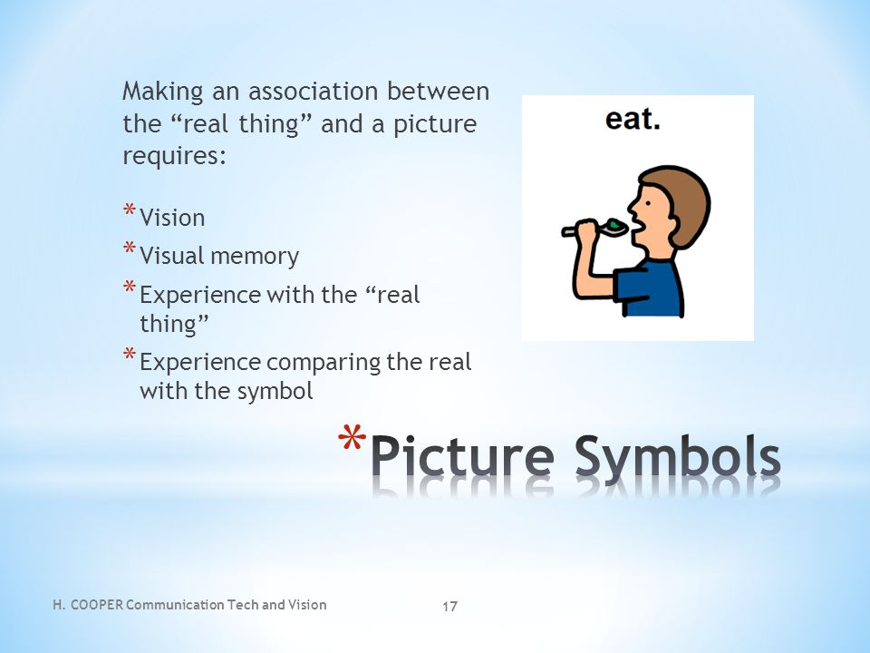 "H. COOPER Communication Tech and Vision 17 Making an association between the ""real thing"" and a picture requires: * Vision * Visual memory * Experienc"