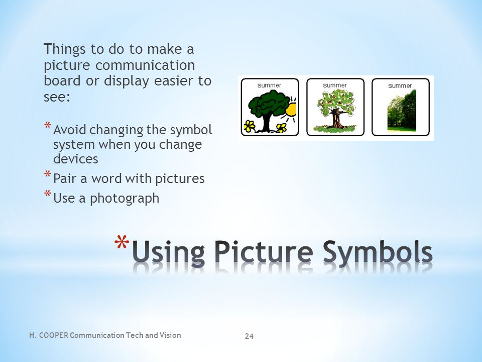 H. COOPER Communication Tech and Vision 24 Things to do to make a picture communication board or display easier to see: * Avoid changing the symbol sy
