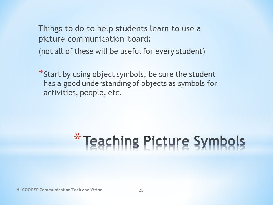 H. COOPER Communication Tech and Vision 25 Things to do to help students learn to use a picture communication board: (not all of these will be useful