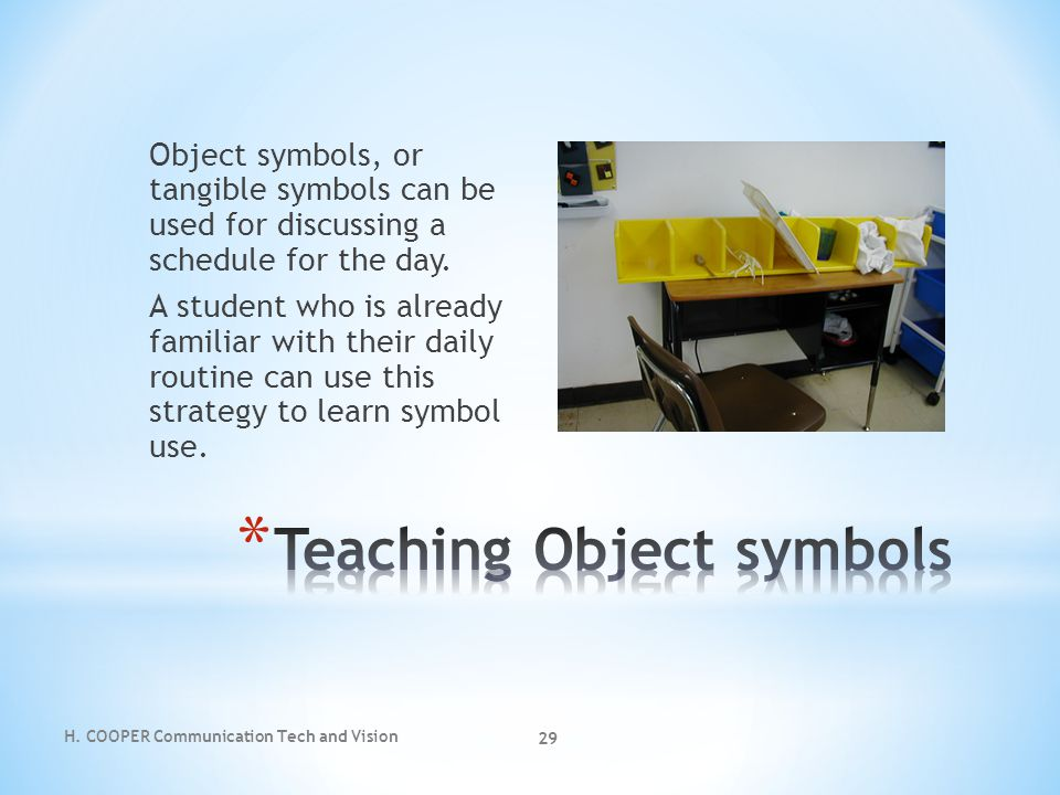 H. COOPER Communication Tech and Vision 29 Object symbols, or tangible symbols can be used for discussing a schedule for the day. A student who is alr