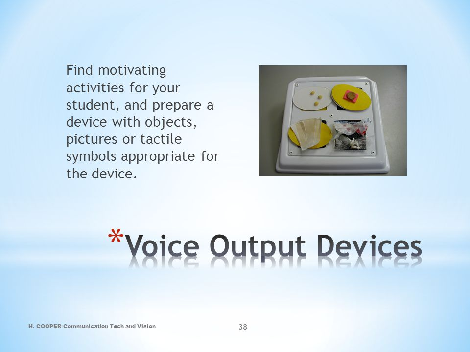 H. COOPER Communication Tech and Vision 38 Find motivating activities for your student, and prepare a device with objects, pictures or tactile symbols