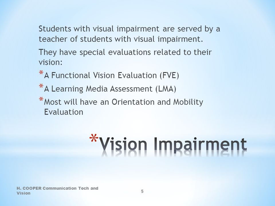 Students with visual impairment are served by a teacher of students with visual impairment. They have special evaluations related to their vision: * A