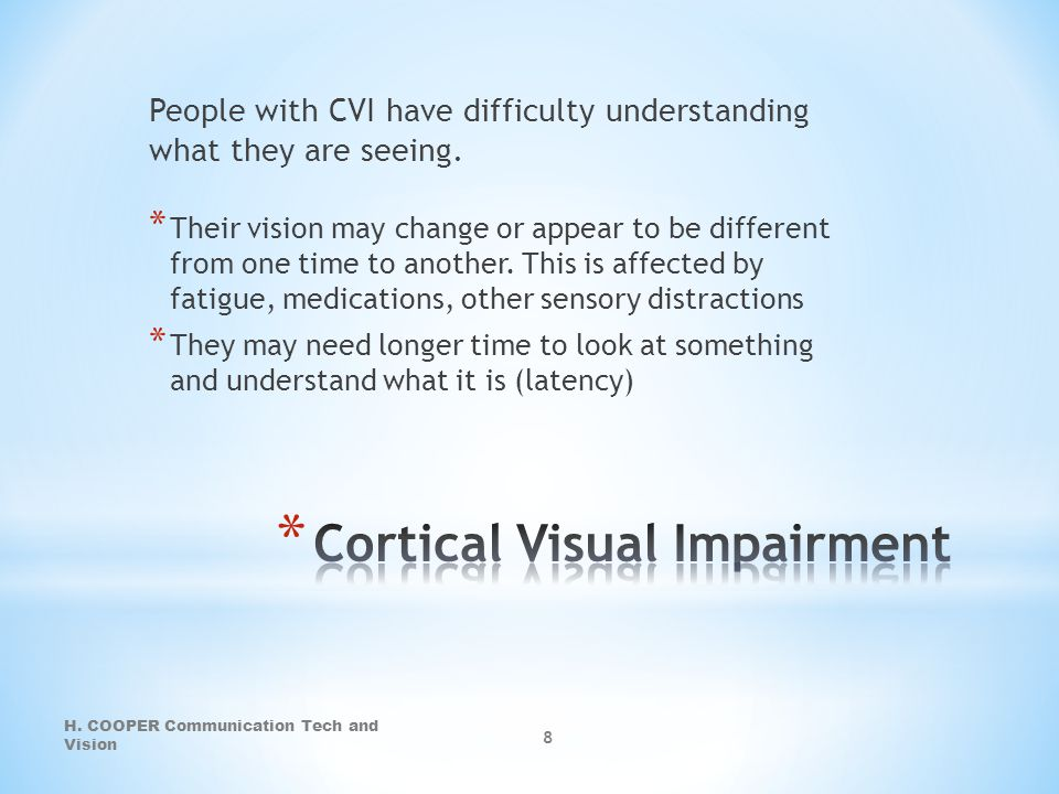People with CVI have difficulty understanding what they are seeing. * Their vision may change or appear to be different from one time to another. This