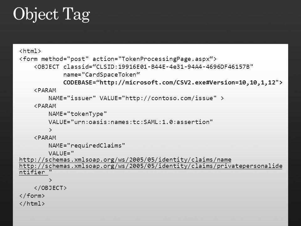 <OBJECT classid= CLSID:19916E01-B44E-4e31-94A4-4696DF46157B name= CardSpaceToken CODEBASE= http://microsoft.com/CSV2.exe#Version=10,10,1,12 > <PARAM NAME= issuer VALUE= http://contoso.com/issue > <PARAM NAME= tokenType VALUE= urn:oasis:names:tc:SAML:1.0:assertion > <PARAM NAME= requiredClaims VALUE= http://schemas.xmlsoap.org/ws/2005/05/identity/claims/name http://schemas.xmlsoap.org/ws/2005/05/identity/claims/privatepersonalide ntifier >
