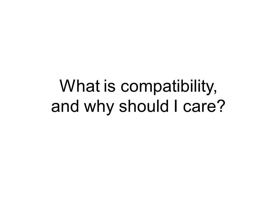 What is compatibility, and why should I care?