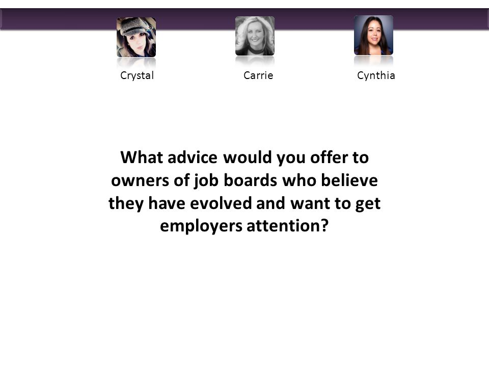 What advice would you offer to owners of job boards who believe they have evolved and want to get employers attention.