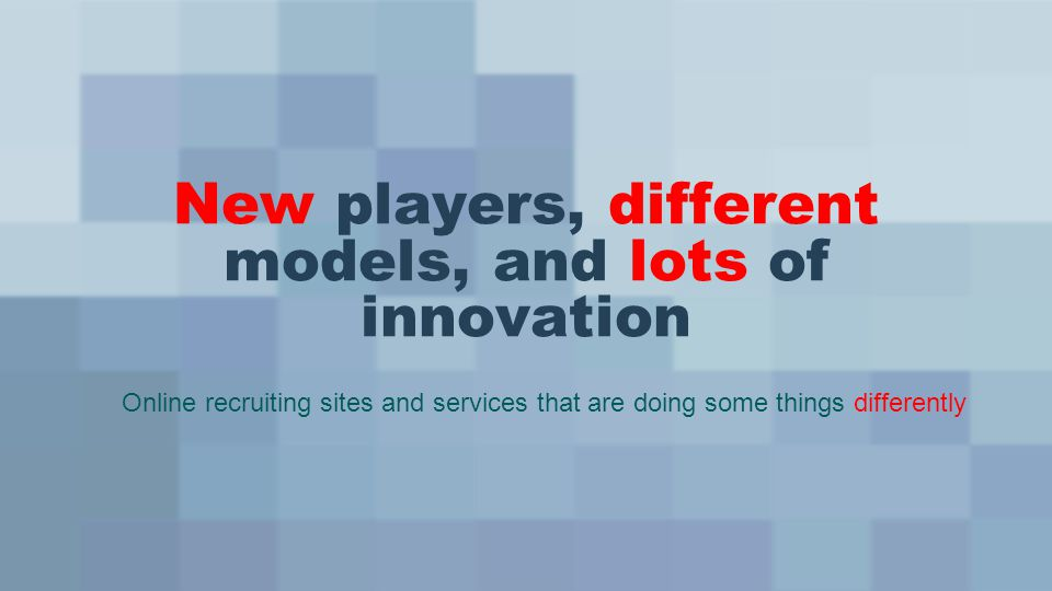 New players, different models, and lots of innovation Online recruiting sites and services that are doing some things differently