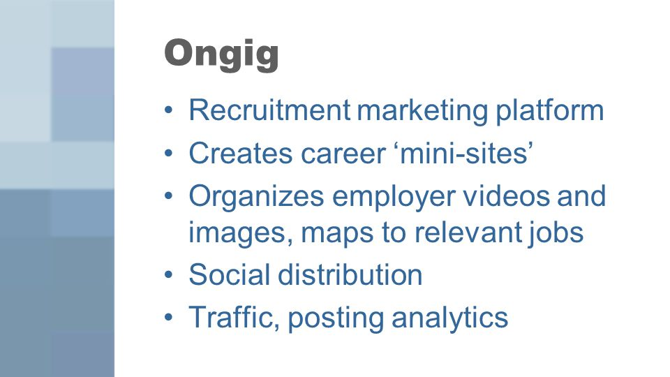 Recruitment marketing platform Creates career 'mini-sites' Organizes employer videos and images, maps to relevant jobs Social distribution Traffic, posting analytics