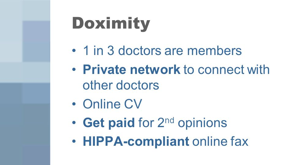 1 in 3 doctors are members Private network to connect with other doctors Online CV Get paid for 2 nd opinions HIPPA-compliant online fax