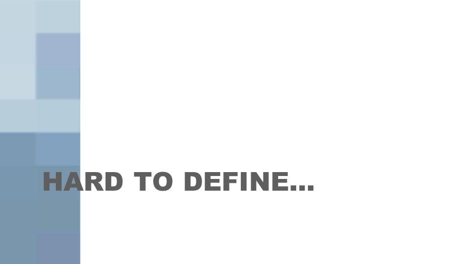 HARD TO DEFINE…