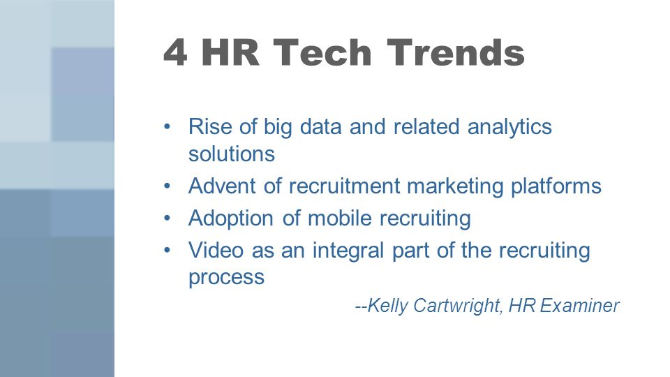 4 HR Tech Trends Rise of big data and related analytics solutions Advent of recruitment marketing platforms Adoption of mobile recruiting Video as an integral part of the recruiting process --Kelly Cartwright, HR Examiner