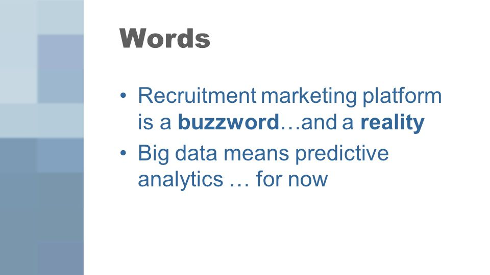 Words Recruitment marketing platform is a buzzword…and a reality Big data means predictive analytics … for now
