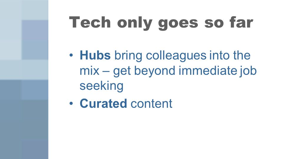 Tech only goes so far Hubs bring colleagues into the mix – get beyond immediate job seeking Curated content