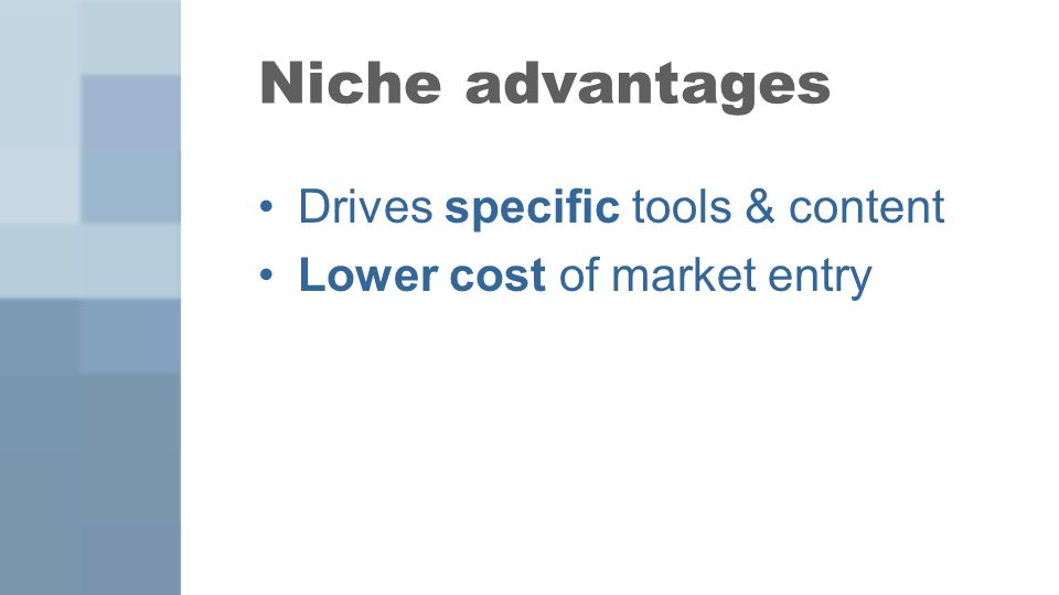 Niche advantages Drives specific tools & content Lower cost of market entry