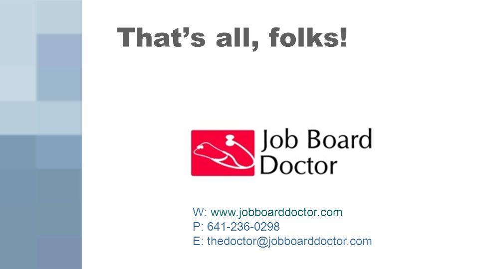 That's all, folks! W: www.jobboarddoctor.com P: 641-236-0298 E: thedoctor@jobboarddoctor.com