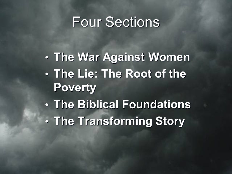 Four Sections The War Against Women The War Against Women The Lie: The Root of the Poverty The Lie: The Root of the Poverty The Biblical Foundations The Biblical Foundations The Transforming Story The Transforming Story