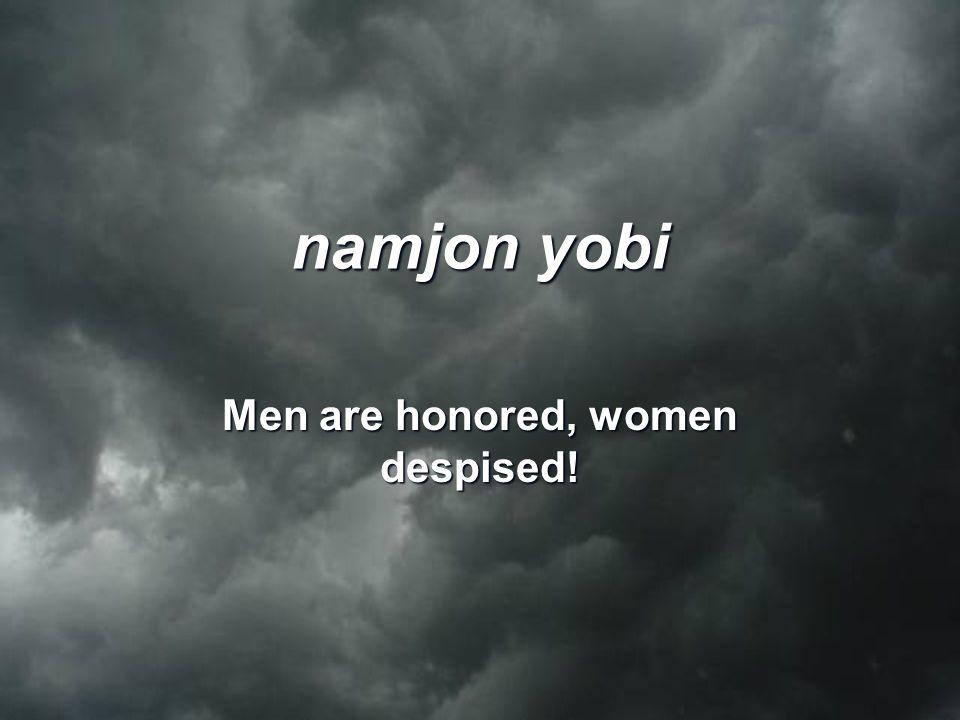namjon yobi Men are honored, women despised!