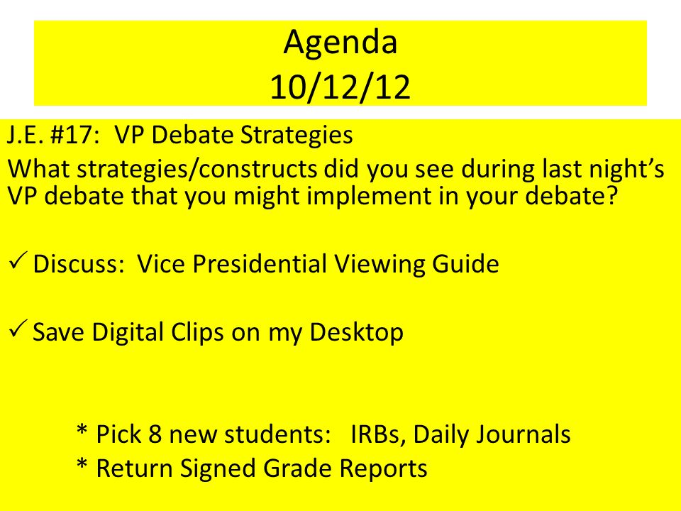 Agenda 10/12/12 J.E. #17: VP Debate Strategies What strategies/constructs did you see during last night's VP debate that you might implement in your d