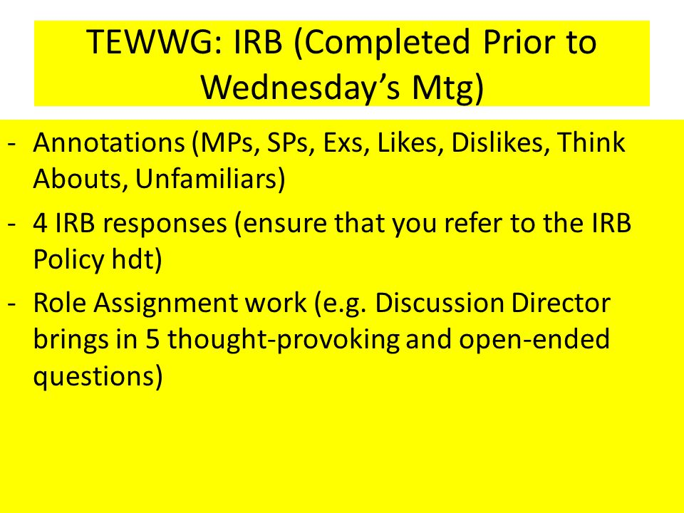 TEWWG: IRB (Completed Prior to Wednesday's Mtg) -Annotations (MPs, SPs, Exs, Likes, Dislikes, Think Abouts, Unfamiliars) -4 IRB responses (ensure that