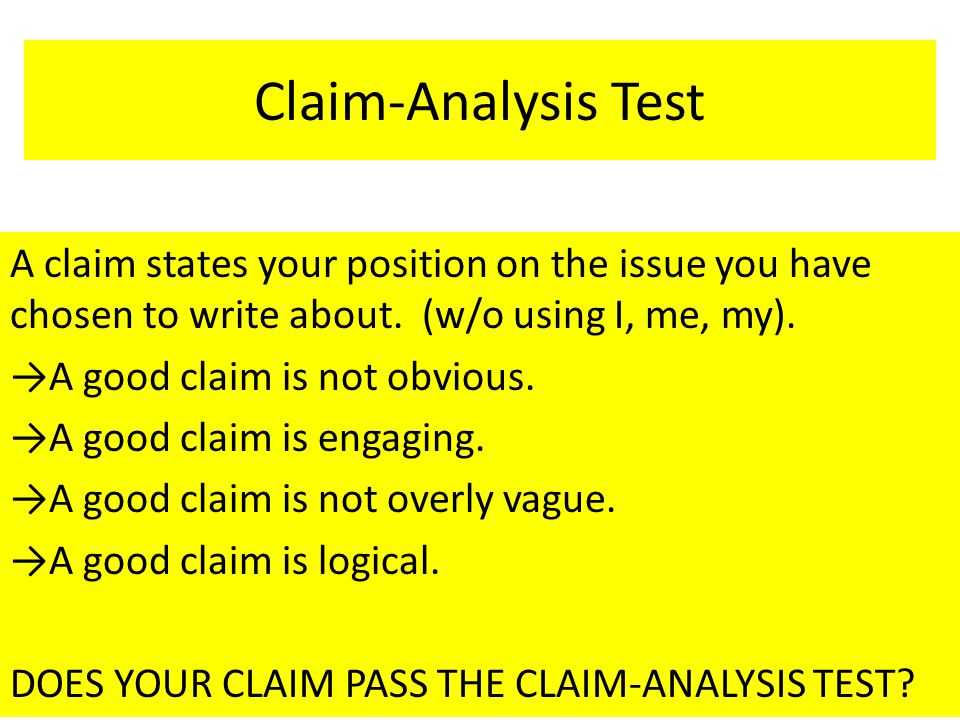 Claim-Analysis Test A claim states your position on the issue you have chosen to write about. (w/o using I, me, my). →A good claim is not obvious. →A