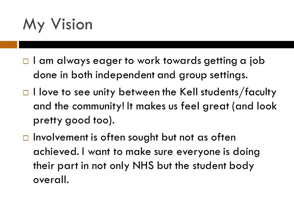 My Vision  I am always eager to work towards getting a job done in both independent and group settings.