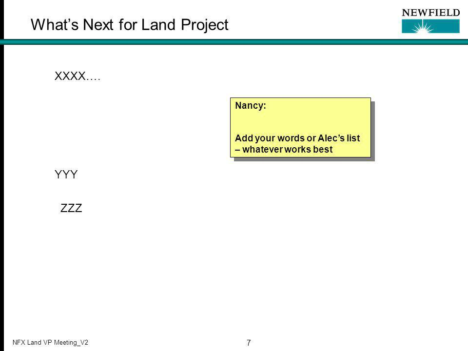 NFX Land VP Meeting_V2 7 What's Next for Land Project XXXX…. YYY ZZZ Nancy: Add your words or Alec's list – whatever works best Nancy: Add your words