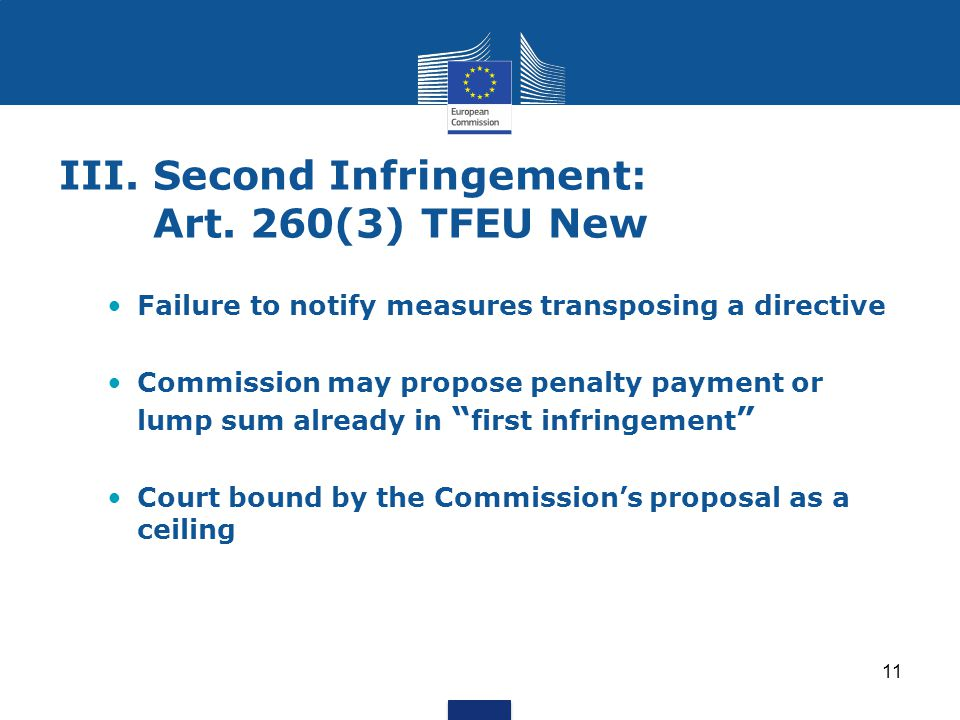 11 III.Second Infringement: Art. 260(3) TFEU New Failure to notify measures transposing a directive Commission may propose penalty payment or lump sum